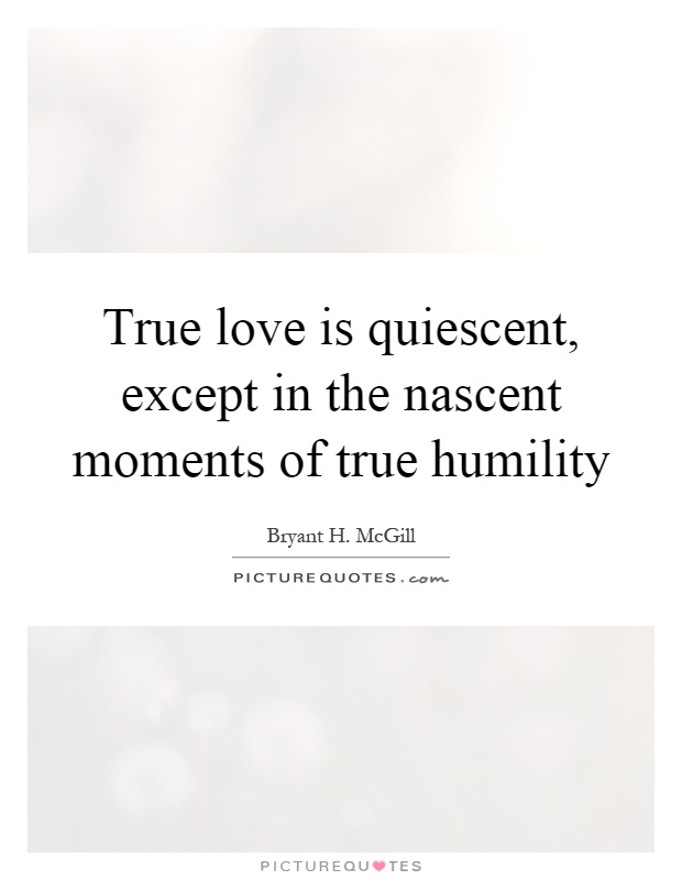 True love is quiescent, except in the nascent moments of true humility Picture Quote #1