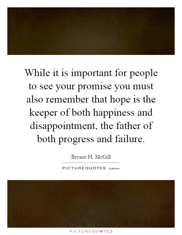 While it is important for people to see your promise you must also remember that hope is the keeper of both happiness and disappointment, the father of both progress and failure Picture Quote #1