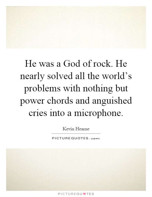 He was a God of rock. He nearly solved all the world's problems with nothing but power chords and anguished cries into a microphone Picture Quote #1
