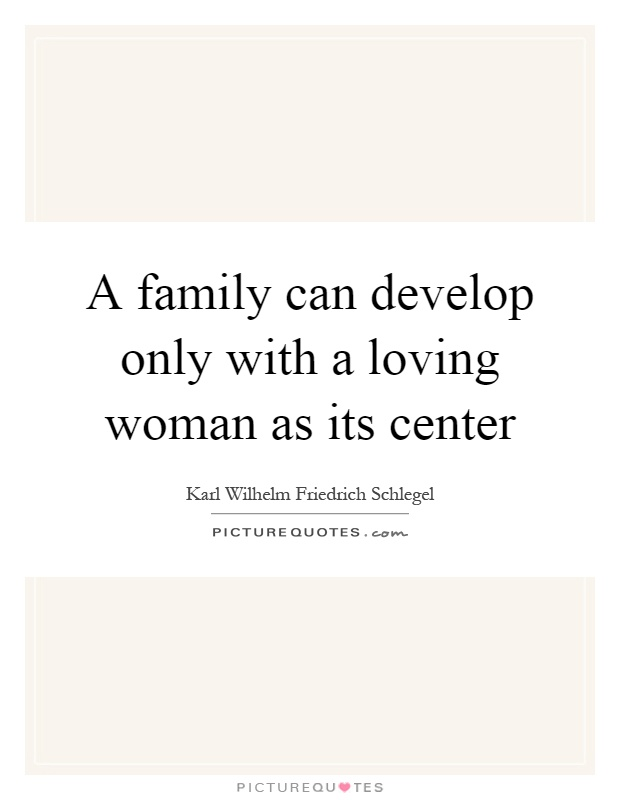 A family can develop only with a loving woman as its center Picture Quote #1