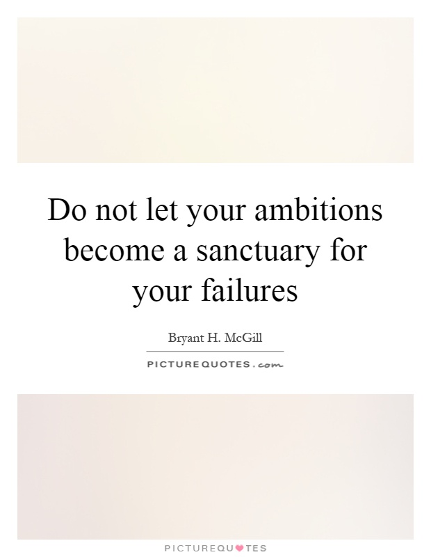 Do not let your ambitions become a sanctuary for your failures Picture Quote #1