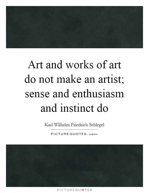 Art and works of art do not make an artist; sense and enthusiasm and instinct do Picture Quote #1