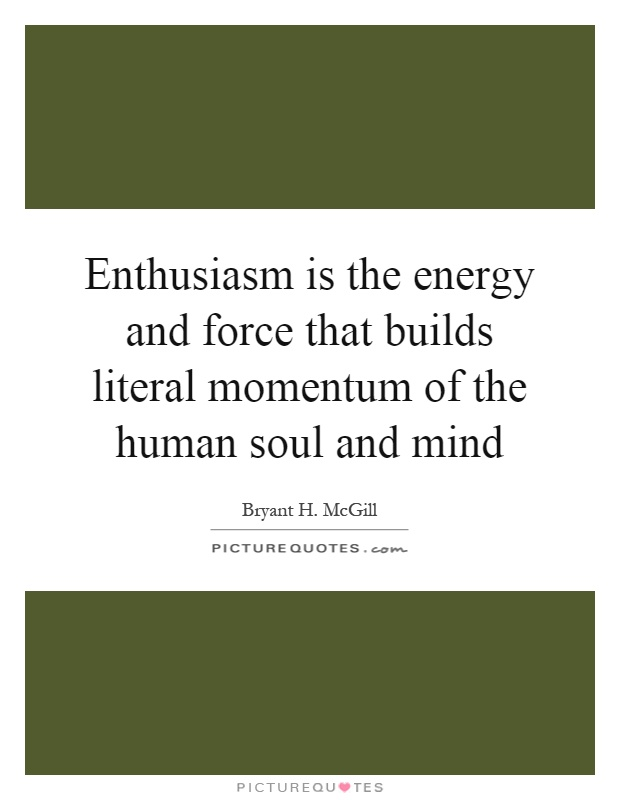Enthusiasm is the energy and force that builds literal momentum of the human soul and mind Picture Quote #1