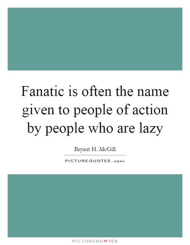 Fanatic is often the name given to people of action by people who are lazy Picture Quote #1