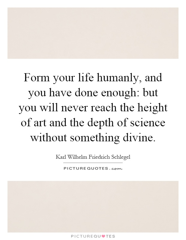 Form your life humanly, and you have done enough: but you will never reach the height of art and the depth of science without something divine Picture Quote #1