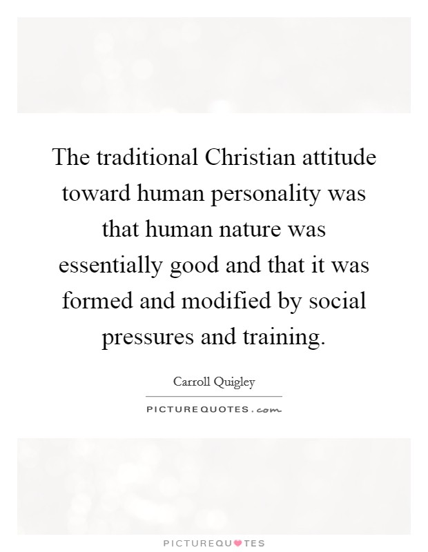 The traditional Christian attitude toward human personality was that human nature was essentially good and that it was formed and modified by social pressures and training Picture Quote #1
