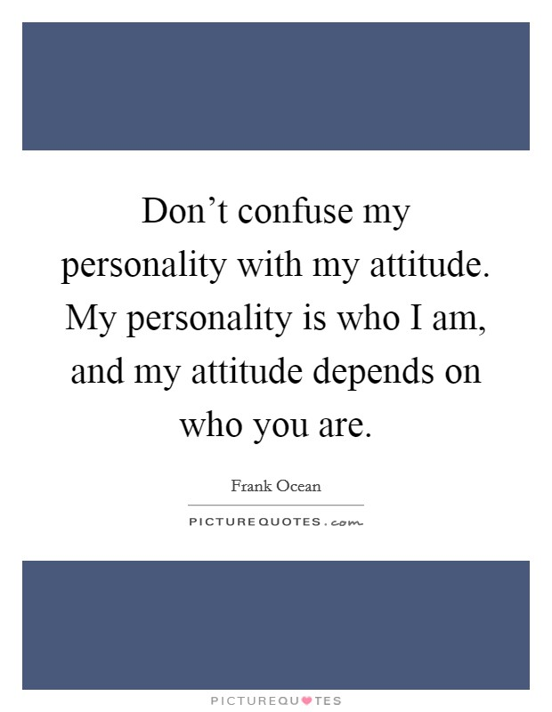 Don't confuse my personality with my attitude. My personality is who I am, and my attitude depends on who you are Picture Quote #1