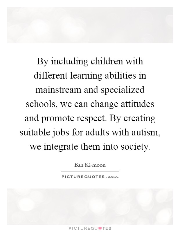 By including children with different learning abilities in mainstream and specialized schools, we can change attitudes and promote respect. By creating suitable jobs for adults with autism, we integrate them into society Picture Quote #1