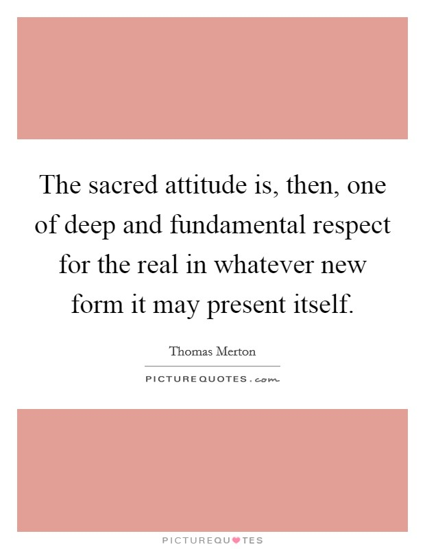 The sacred attitude is, then, one of deep and fundamental respect for the real in whatever new form it may present itself Picture Quote #1