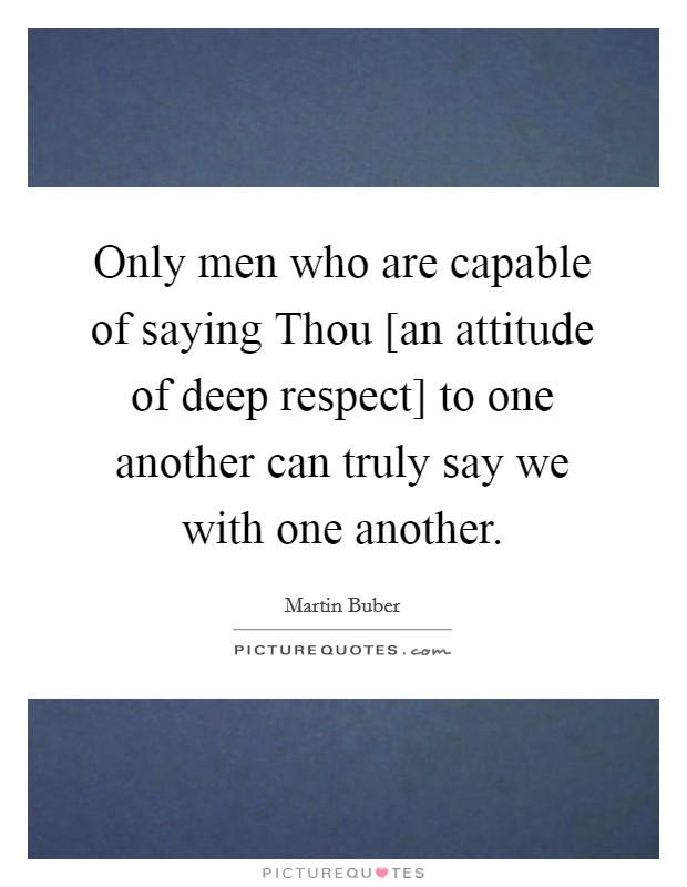 Only men who are capable of saying Thou [an attitude of deep respect] to one another can truly say we with one another Picture Quote #1