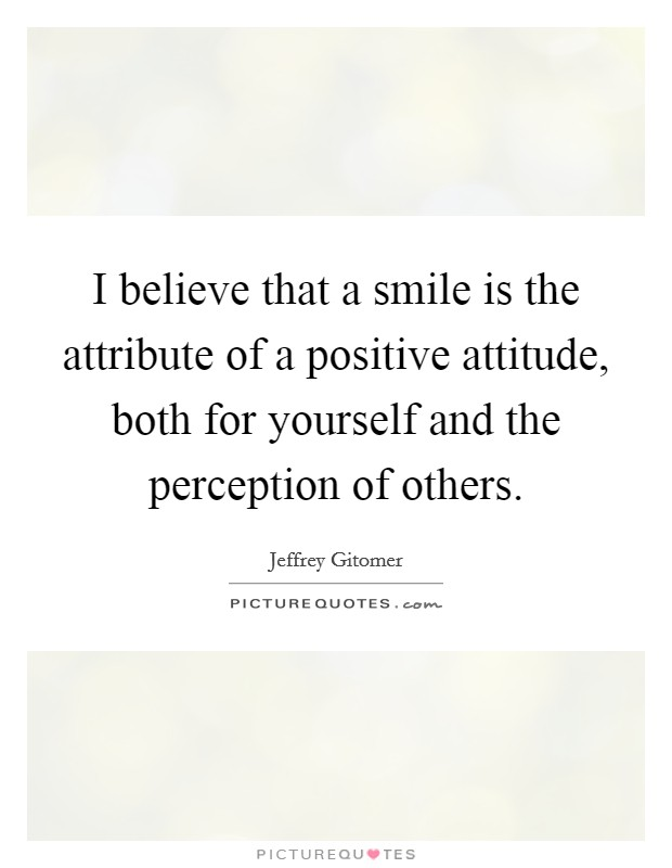 I believe that a smile is the attribute of a positive attitude, both for yourself and the perception of others Picture Quote #1