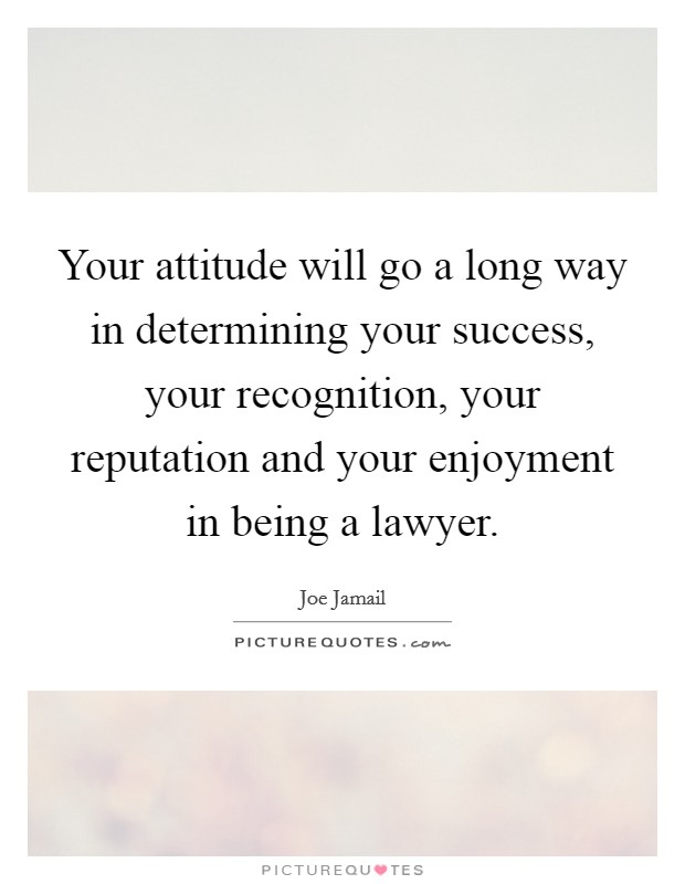 Your attitude will go a long way in determining your success, your recognition, your reputation and your enjoyment in being a lawyer. Picture Quote #1