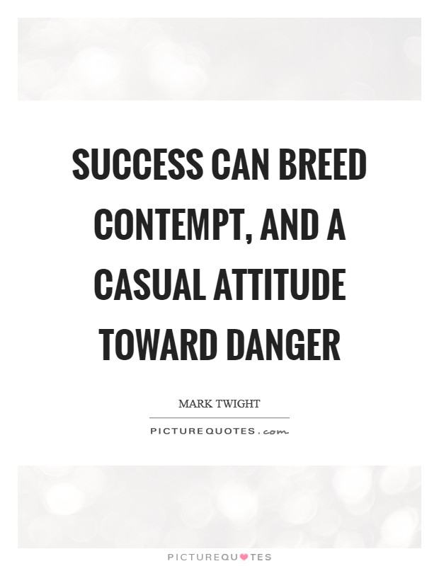 Success can breed contempt, and a casual attitude toward danger Picture Quote #1