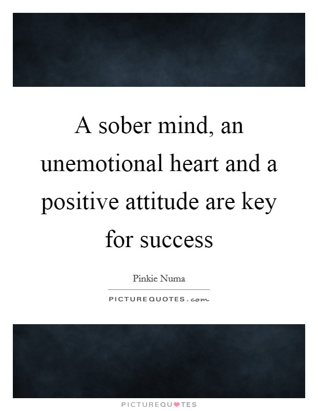 A sober mind, an unemotional heart and a positive attitude are key for success Picture Quote #1