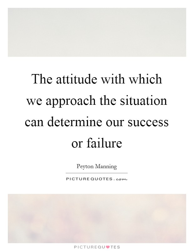 The attitude with which we approach the situation can determine our success or failure Picture Quote #1