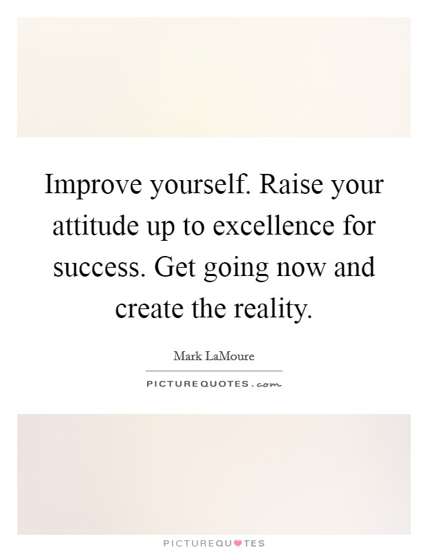 Improve yourself. Raise your attitude up to excellence for success. Get going now and create the reality Picture Quote #1