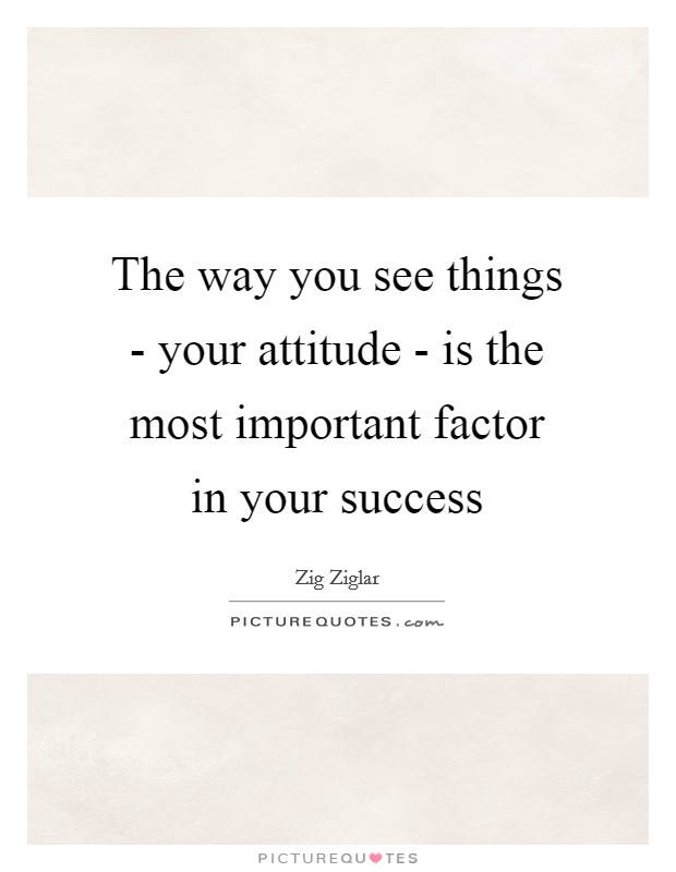 The way you see things - your attitude - is the most important factor in your success Picture Quote #1