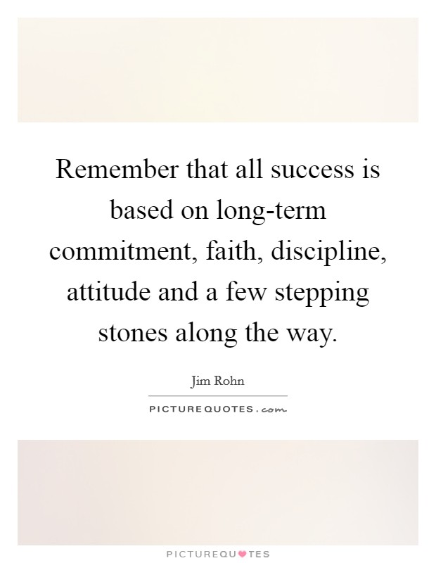 Remember that all success is based on long-term commitment, faith, discipline, attitude and a few stepping stones along the way Picture Quote #1