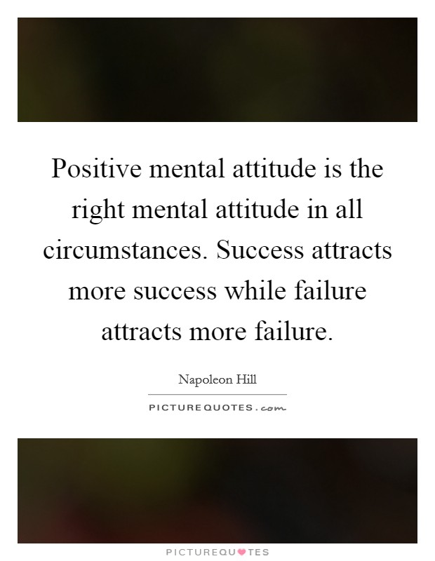 Positive mental attitude is the right mental attitude in all circumstances. Success attracts more success while failure attracts more failure Picture Quote #1