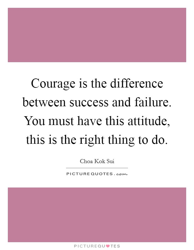 Courage is the difference between success and failure. You must have this attitude, this is the right thing to do Picture Quote #1