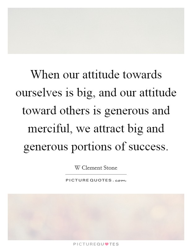 When our attitude towards ourselves is big, and our attitude toward others is generous and merciful, we attract big and generous portions of success Picture Quote #1