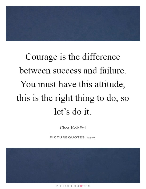 Courage is the difference between success and failure. You must have this attitude, this is the right thing to do, so let's do it Picture Quote #1