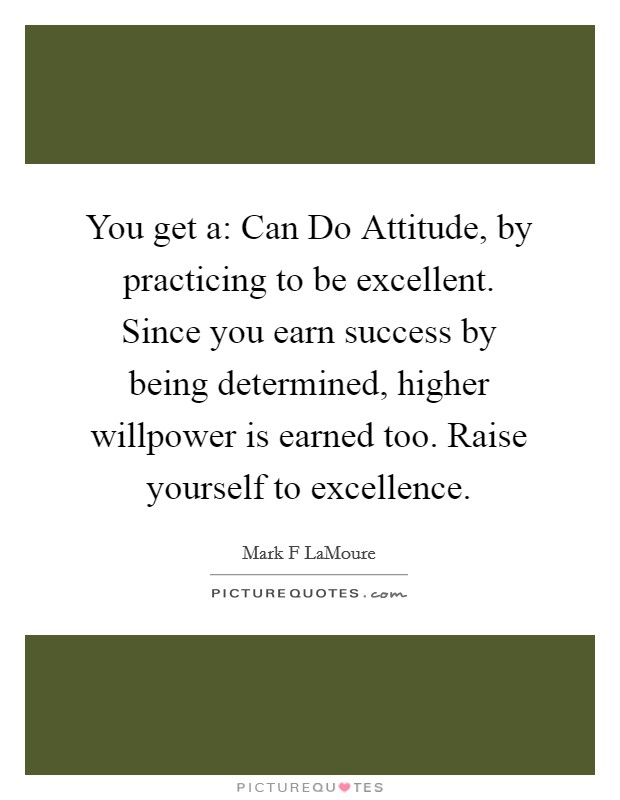 You get a: Can Do Attitude, by practicing to be excellent. Since you earn success by being determined, higher willpower is earned too. Raise yourself to excellence Picture Quote #1