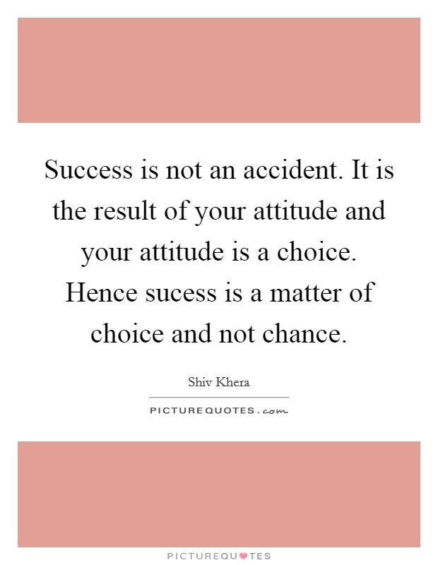 Success is not an accident. It is the result of your attitude and your attitude is a choice. Hence sucess is a matter of choice and not chance Picture Quote #1