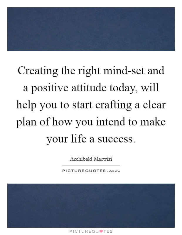 Creating the right mind-set and a positive attitude today, will help you to start crafting a clear plan of how you intend to make your life a success Picture Quote #1