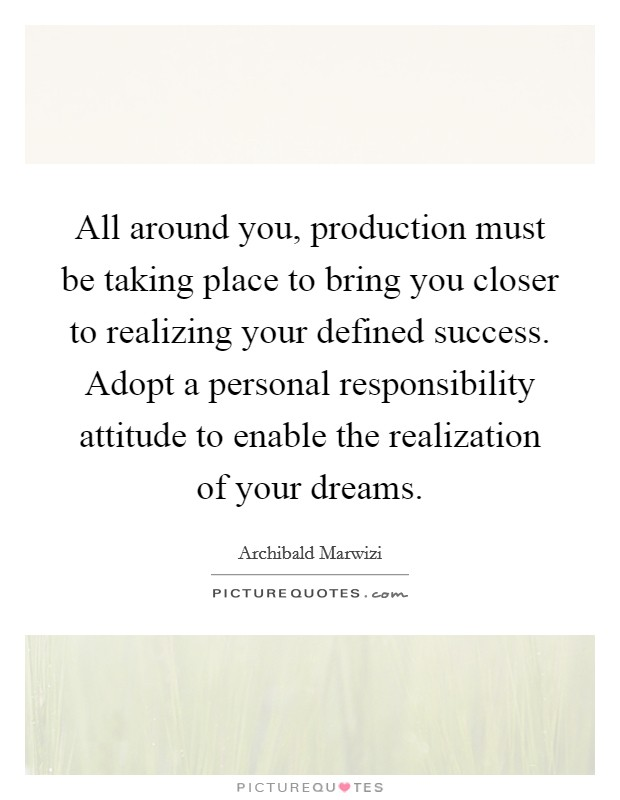 All around you, production must be taking place to bring you closer to realizing your defined success. Adopt a personal responsibility attitude to enable the realization of your dreams Picture Quote #1