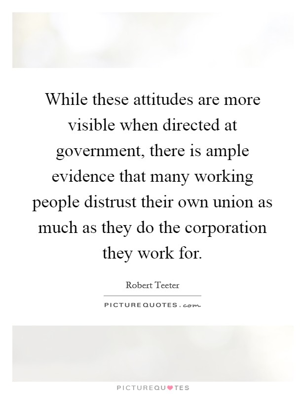 While these attitudes are more visible when directed at government, there is ample evidence that many working people distrust their own union as much as they do the corporation they work for Picture Quote #1