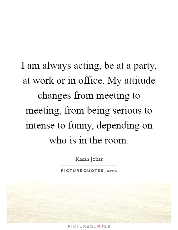 I am always acting, be at a party, at work or in office. My attitude changes from meeting to meeting, from being serious to intense to funny, depending on who is in the room Picture Quote #1