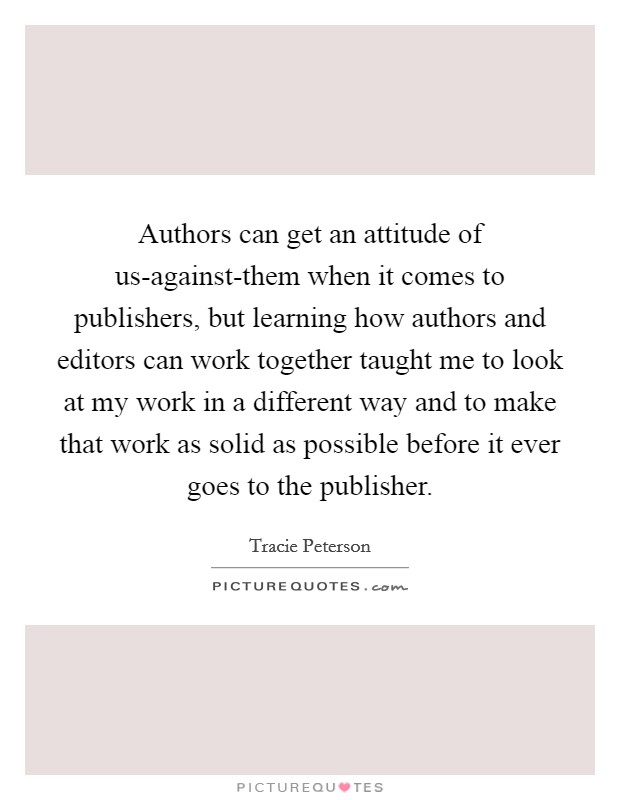Authors can get an attitude of us-against-them when it comes to publishers, but learning how authors and editors can work together taught me to look at my work in a different way and to make that work as solid as possible before it ever goes to the publisher Picture Quote #1