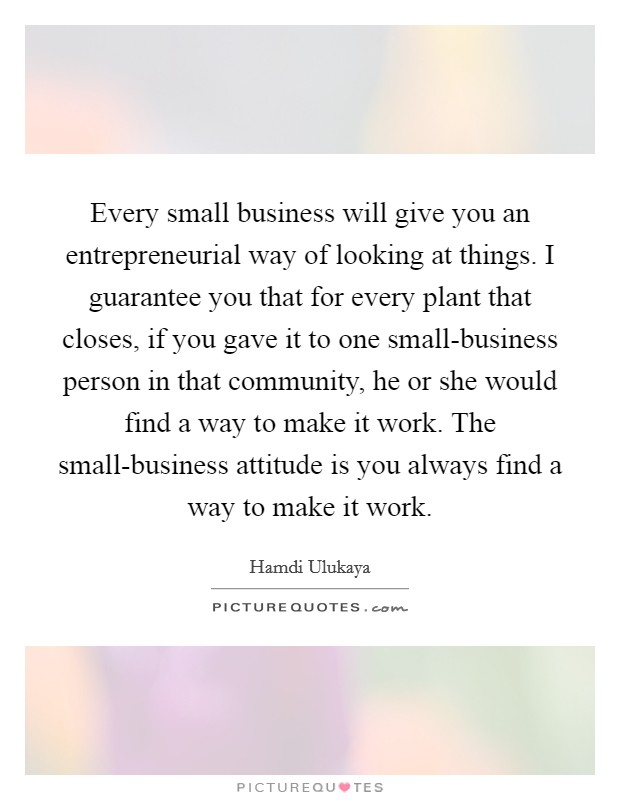 Every small business will give you an entrepreneurial way of looking at things. I guarantee you that for every plant that closes, if you gave it to one small-business person in that community, he or she would find a way to make it work. The small-business attitude is you always find a way to make it work Picture Quote #1