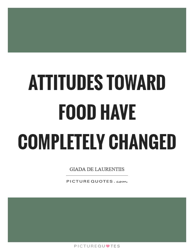 Attitudes toward food have completely changed Picture Quote #1