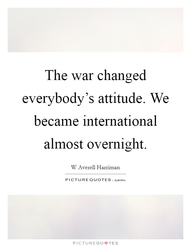 The war changed everybody's attitude. We became international almost overnight Picture Quote #1