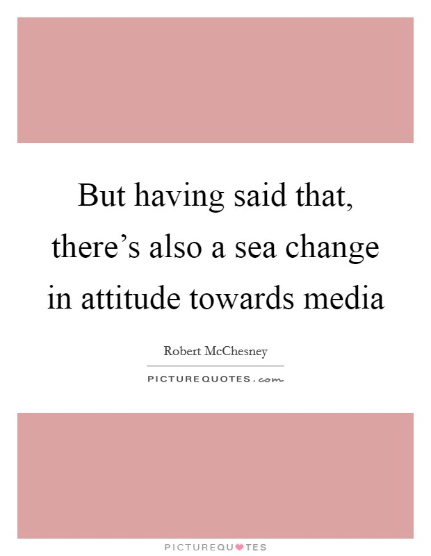 But having said that, there's also a sea change in attitude towards media Picture Quote #1