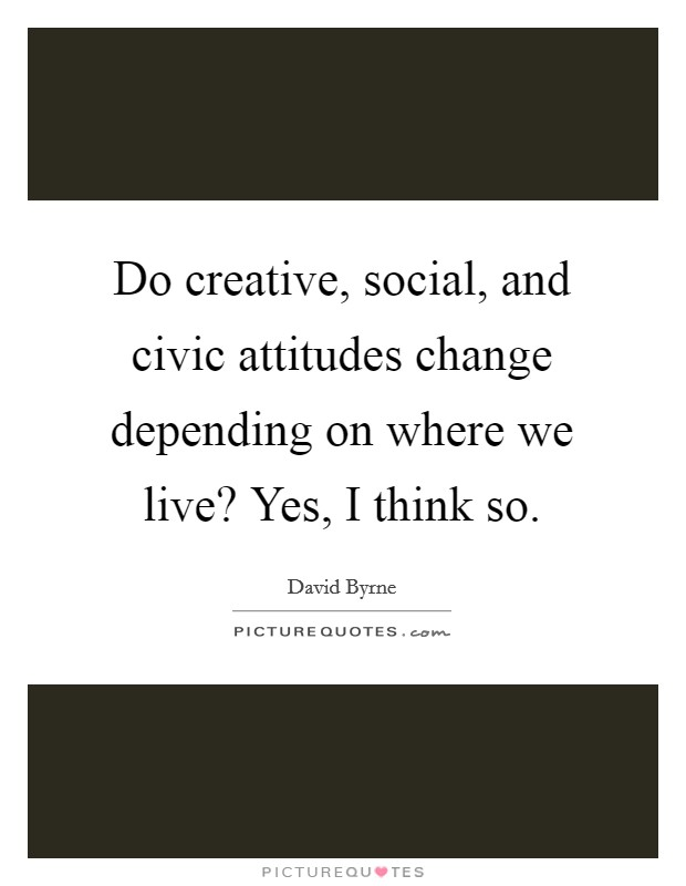 Do creative, social, and civic attitudes change depending on where we live? Yes, I think so Picture Quote #1