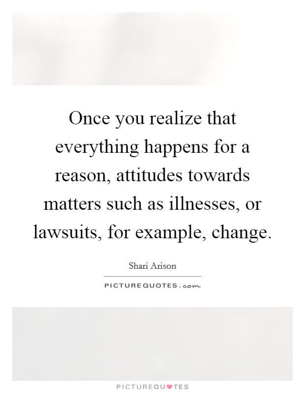 Once you realize that everything happens for a reason, attitudes towards matters such as illnesses, or lawsuits, for example, change Picture Quote #1