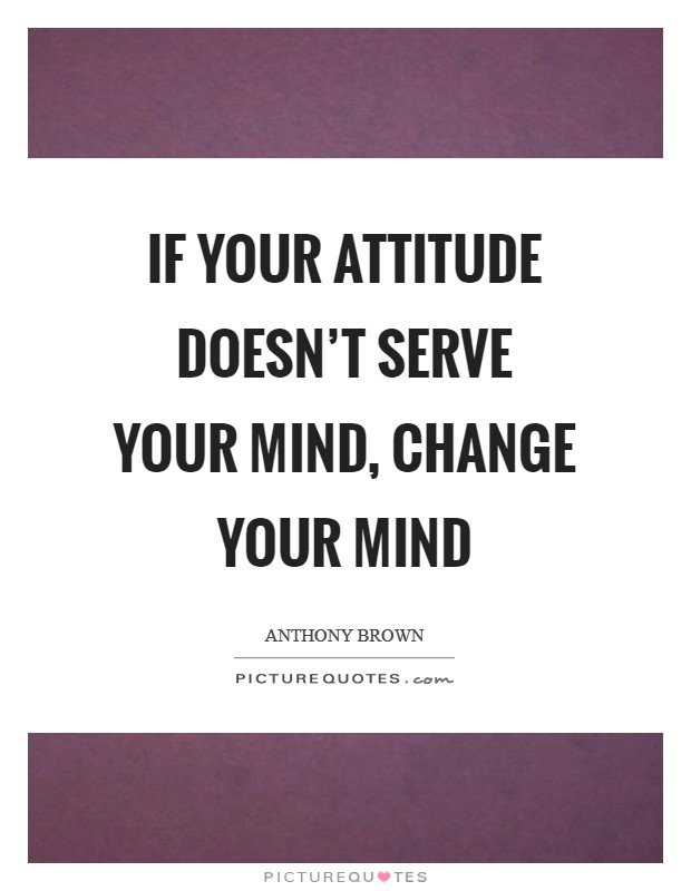 If your attitude doesn't serve your mind, change your mind Picture Quote #1