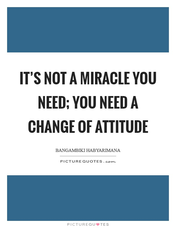 It's not a miracle you need; you need a change of attitude Picture Quote #1