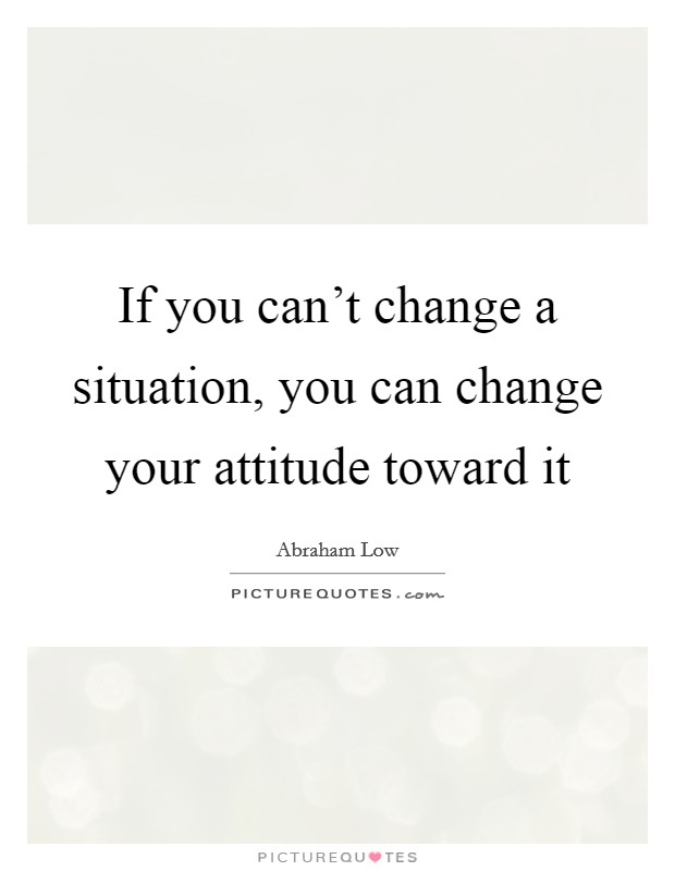 If you can't change a situation, you can change your attitude toward it Picture Quote #1