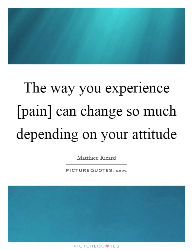 The way you experience [pain] can change so much depending on your attitude Picture Quote #1