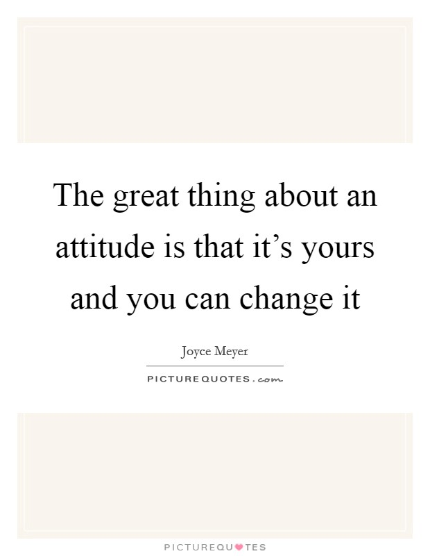 The great thing about an attitude is that it's yours and you can change it Picture Quote #1