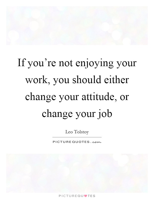 If you're not enjoying your work, you should either change your attitude, or change your job Picture Quote #1