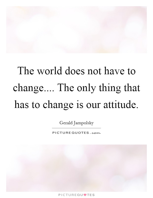 The world does not have to change.... The only thing that has to change is our attitude Picture Quote #1