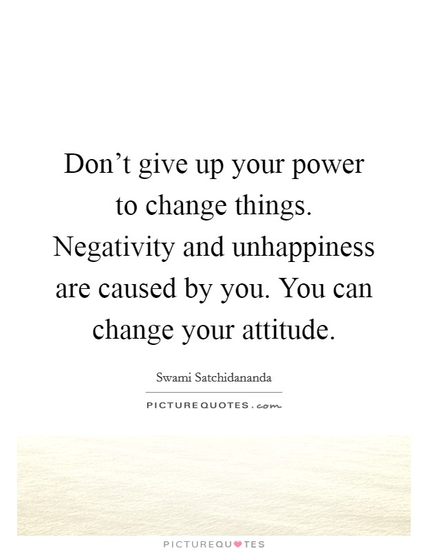 Don't give up your power to change things. Negativity and unhappiness are caused by you. You can change your attitude Picture Quote #1