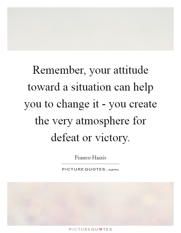 Remember, your attitude toward a situation can help you to change it - you create the very atmosphere for defeat or victory Picture Quote #1