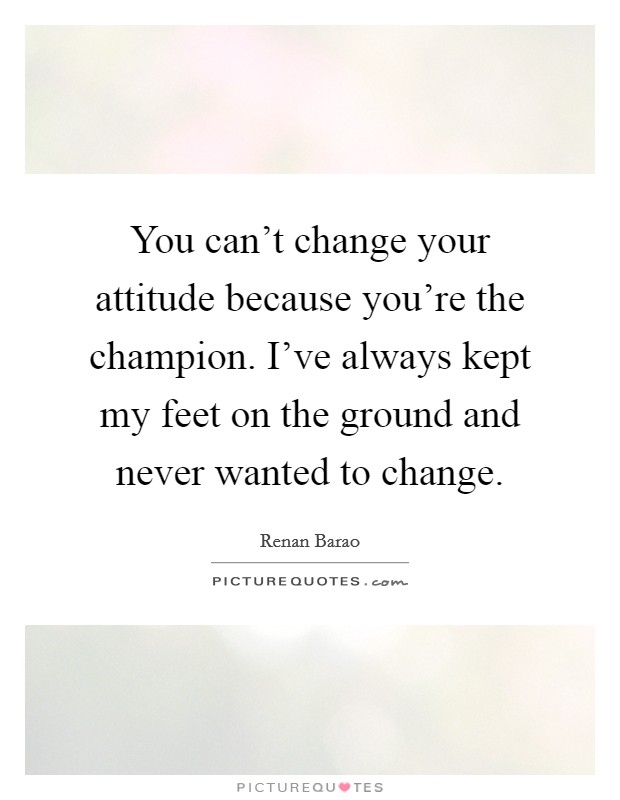 You can't change your attitude because you're the champion. I've always kept my feet on the ground and never wanted to change Picture Quote #1