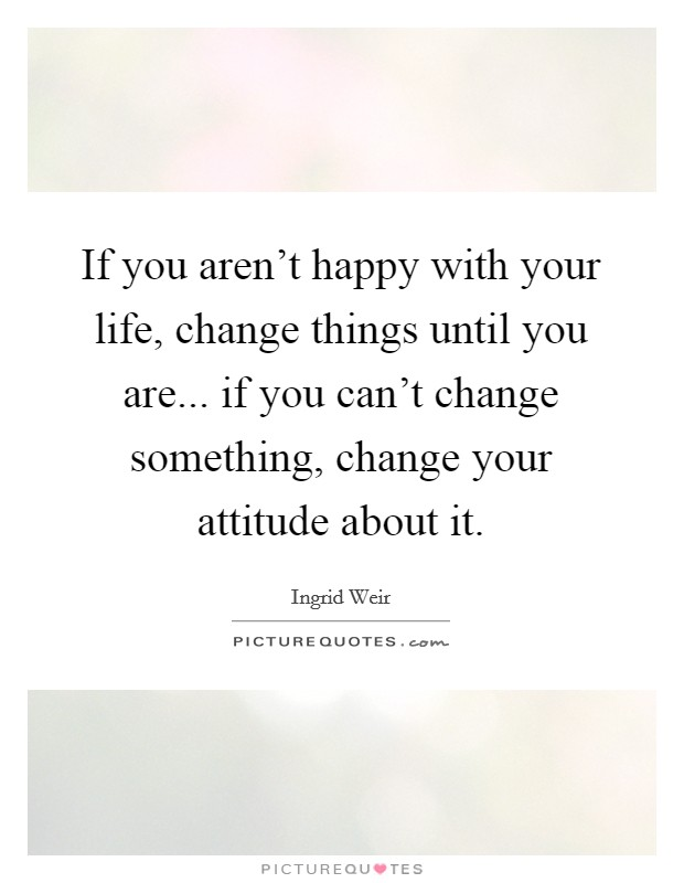 If you aren't happy with your life, change things until you are... if you can't change something, change your attitude about it Picture Quote #1